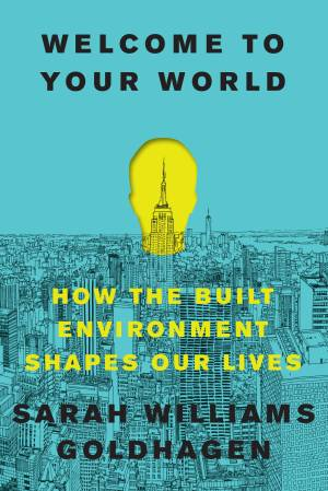 """The cover of """"Welcome to Your World: How the Built Environment Shapes Our Lives"""" by Sarah Williams Goldhagen"""
