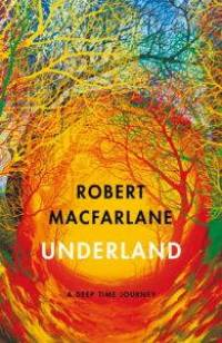 Cover of Underland by Robert Macfarlane, a colorful grove of branches curved around a yellow tunnel