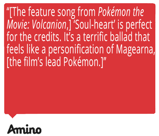 The feature song from Pokémon the Movie: Volcanion, 'Soul-heart' is perfect for the credits. It's a terrific ballad that feels like a personification of Magearna, [the film's lead Pokémon.] Quote from Amino about Ed Goldfarb, composer for Pokémon the Series.