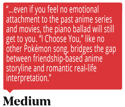 "...even if you feel no emotional attachment to the past anime series and movies, the piano ballad will still get to you. ""I Choose You,"" like no other Pokémon song, bridges the gap between friendship-based anime storyline and romantic real-life interpretation. Quote from Medium about Ed Goldfarb, composer for Pokémon the Series."