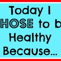 Today I Chose to be Healthy Because…