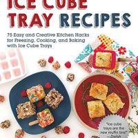 Ice Cube Tray Recipes: 75 Easy and Creative Kitchen Hacks