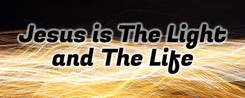 Jesus is The Light and The Life