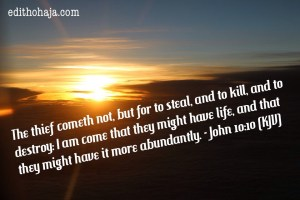 The thief comes to steal, kill and destroy but I have come that they may have life and have it more abundantly.