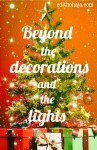 BEYOND THE DECORATIONS AND THE LIGHTS