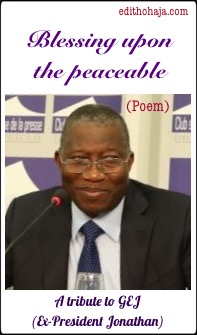 BLESSING UPON THE PEACEABLE (Poem) A tribute to GEJ (Ex-President Jonathan)