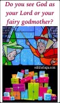 DO YOU SEE GOD AS YOUR LORD OR YOUR FAIRY GODMOTHER?
