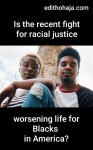 IS THE RECENT FIGHT FOR RACIAL JUSTICE WORSENING LIFE FOR BLACKS IN AMERICA?