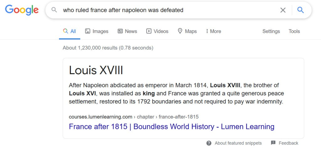 "Screen shot of Google snippet that shows search results. The results state ""Louis XVIII After Napoleon abdicated as emperor in March 1814, Louis XVIII, the brother of Louis XVI, was installed as king and France was granted a quite generous peace settlement, restored to its 1792 boundaries and not required to pay war indemnity. France after 1815 