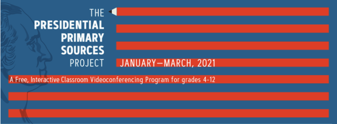 The Presidential Primary Sources Project. January-March, 2021. A Free, interactive classroom videoconferencing program for grades 4-12.