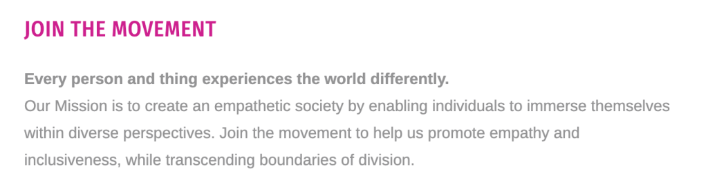 Text from XR Portal's website: Join the Movement. Every person and thing experiences the world differently. Our mission is to create an empathetic society by enabling individuals to immerse themselves within diverse perspectives. Join the movement to help use promote empathy and inclusiveness, while transcending boundaries of division.