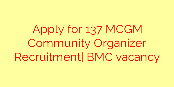 Apply for 137 MCGM Community Organizer Recruitment| BMC vacancy