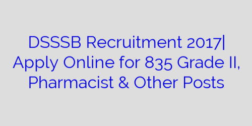 DSSSB Recruitment 2017| Apply Online for 835 Grade II, Pharmacist & Other Posts