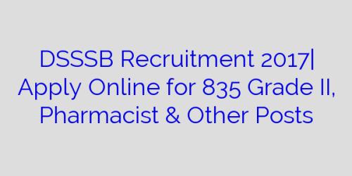 DSSSB Recruitment 2017| Apply Online for 835 Grade II, Pharmacist & Other Posts