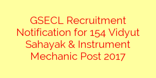 GSECL Recruitment Notification for 154 Vidyut Sahayak & Instrument Mechanic Post 2017