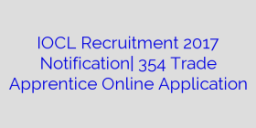 IOCL Recruitment 2017 Notification| 354 Trade Apprentice Online Application