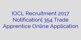 IOCL Recruitment 2017 Notification| 354 Trade Apprentice Online Application