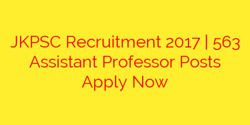 JKPSC Recruitment 2017 | 563 Assistant Professor Posts Apply Now