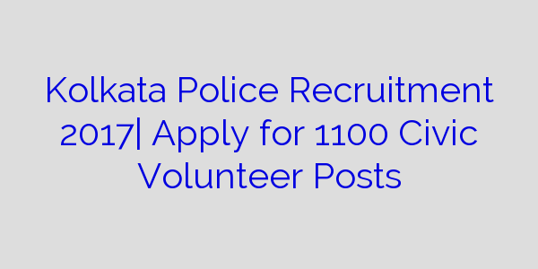 Kolkata Police Recruitment 2017| Apply for 1100 Civic Volunteer Posts