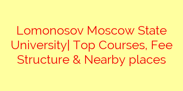 Lomonosov Moscow State University| Top Courses, Fee Structure & Nearby places