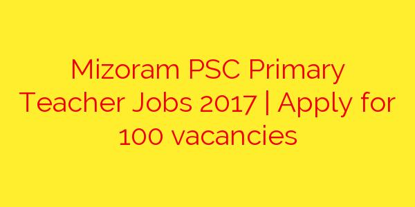 Mizoram PSC Primary Teacher Jobs 2017 | Apply for 100 vacancies