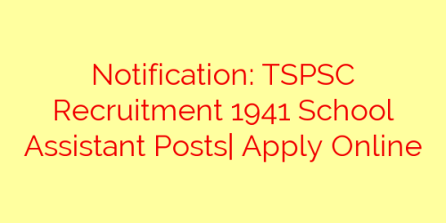 Notification: TSPSC Recruitment 1941 School Assistant Posts| Apply Online