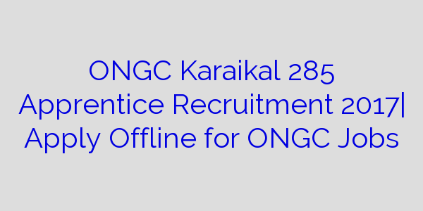 ONGC Karaikal 285 Apprentice Recruitment 2017  Apply Offline for ONGC Jobs
