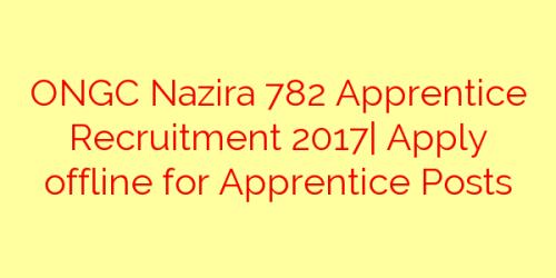 ONGC Nazira 782 Apprentice Recruitment 2017| Apply offline for Apprentice Posts