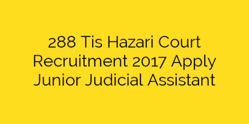 288 Tis Hazari Court Recruitment 2017 Apply Junior Judicial Assistant