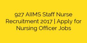 927 AIIMS Staff Nurse Recruitment 2017 | Apply for Nursing Officer Jobs