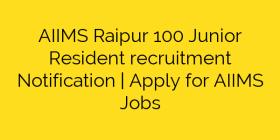 AIIMS Raipur 100 Junior Resident recruitment Notification | Apply for AIIMS Jobs