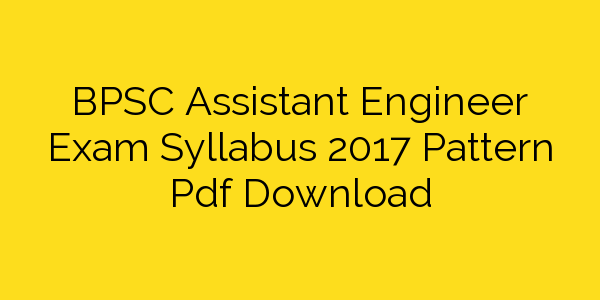 BPSC Assistant Engineer Exam Syllabus 2017 Pattern Pdf Download