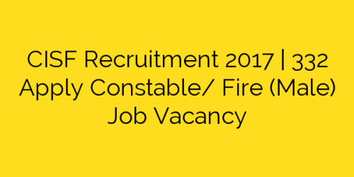 CISF Recruitment 2017 | 332 Apply Constable/ Fire (Male) Job Vacancy
