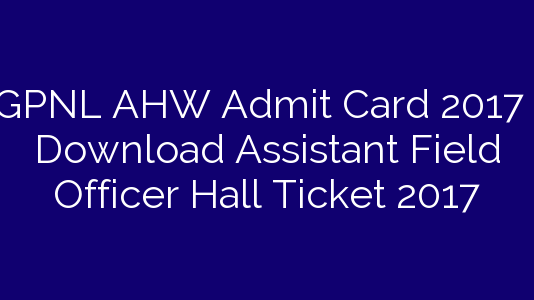 GPNL AHW Admit Card 2017 | Download Assistant Field Officer Hall Ticket 2017