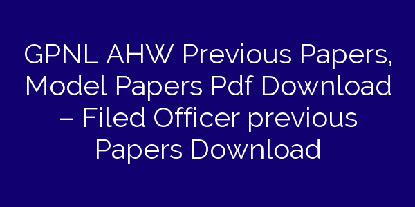 GPNL AHW Previous Papers, Model Papers Pdf Download – Filed Officer previous Papers Download