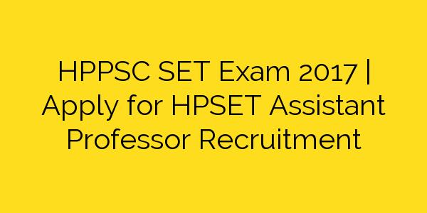 HPPSC SET Exam 2017 | Apply for HPSET Assistant Professor Recruitment
