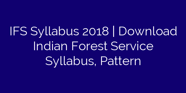IFS Syllabus 2018 | Download Indian Forest Service Syllabus, Pattern