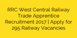 RRC West Central Railway Trade Apprentice Recruitment 2017 | Apply for 295 Railway Vacancies