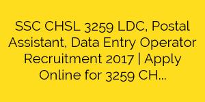 SSC CHSL 3259 LDC, Postal Assistant, Data Entry Operator Recruitment 2017   Apply Online for 3259 CHSL Vacancies