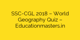 SSC-CGL 2018 – World Geography Quiz – Educationmasters.in