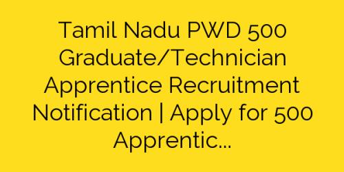 Tamil Nadu PWD 500 Graduate/Technician Apprentice Recruitment Notification | Apply for 500 Apprentice Posts