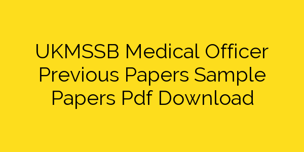 UKMSSB Medical Officer Previous Papers Sample Papers Pdf Download