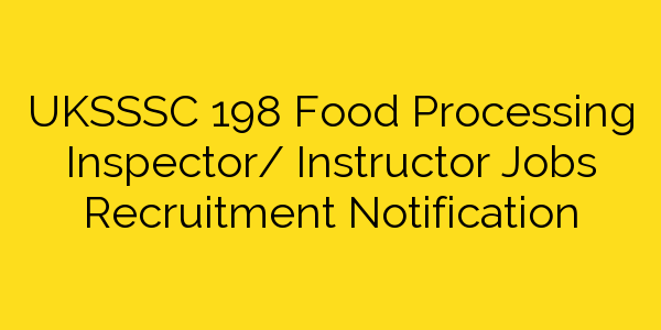 UKSSSC 198 Food Processing Inspector/ Instructor Jobs Recruitment Notification