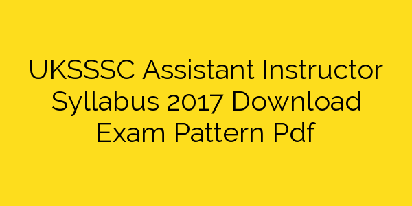 UKSSSC Assistant Instructor Syllabus 2017 Download Exam Pattern Pdf