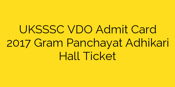 UKSSSC VDO Admit Card 2017 Gram Panchayat Adhikari Hall Ticket
