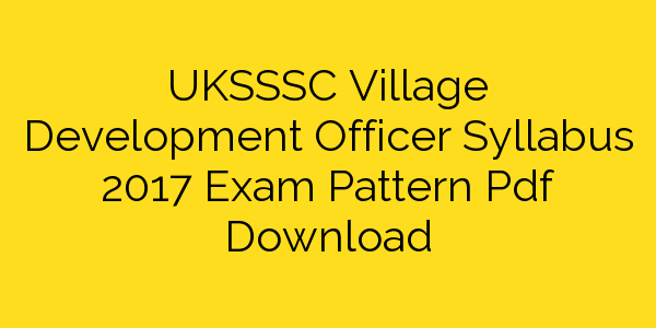 UKSSSC Village Development Officer Syllabus 2017 Exam Pattern Pdf Download