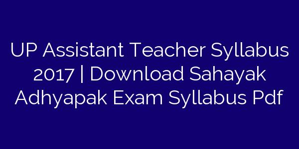 UP Assistant Teacher Syllabus 2017 | Download Sahayak Adhyapak Exam Syllabus Pdf