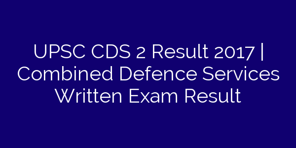 UPSC CDS 2 Result 2017   Combined Defence Services Written Exam Result