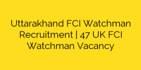 Uttarakhand FCI Watchman Recruitment | 47 UK FCI Watchman Vacancy