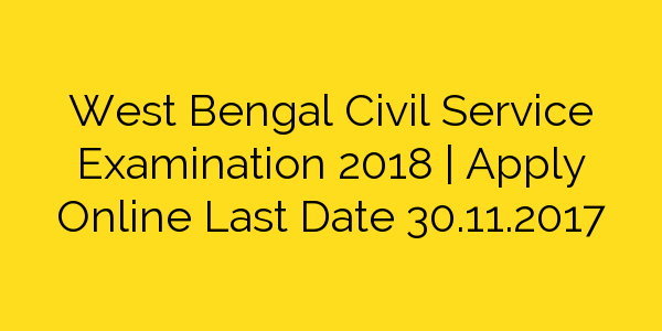 West Bengal Civil Service Examination 2018 | Apply Online Last Date 30.11.2017